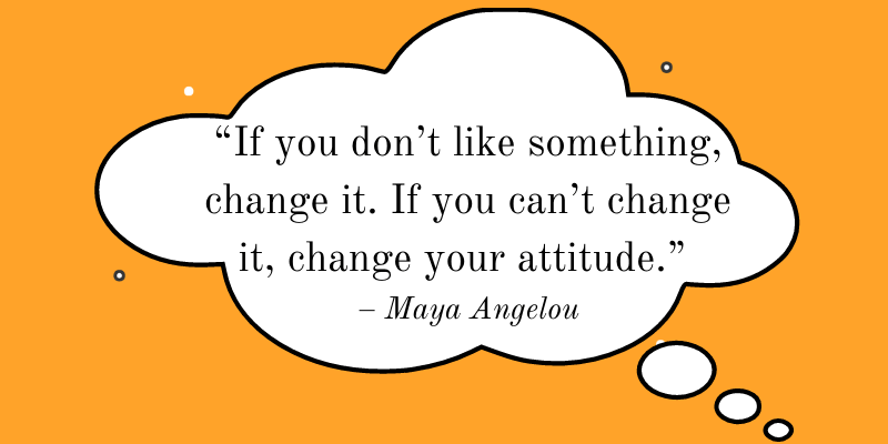 Motivation Moment Quote - Maya Angelou: If you don't like something, change it. If you can't change it, change your attitude.